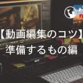 【動画編集のコツ】準備するもの編
