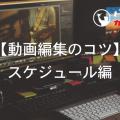 【動画編集のコツ】スケジュール編