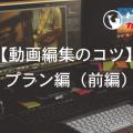 【動画編集のコツ】プラン編(前編)
